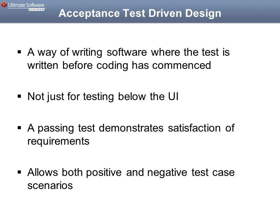 Acceptance Test Driven Design  A way of writing software where the test is written before coding has commenced  Not just for testing below the UI  A passing test demonstrates satisfaction of requirements  Allows both positive and negative test case scenarios