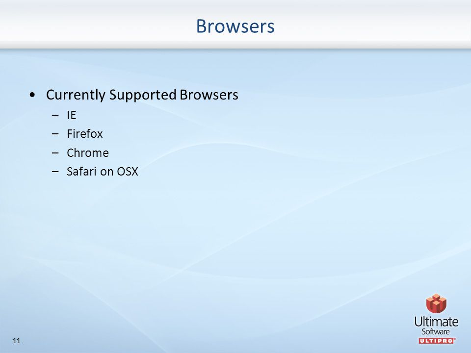 11 Browsers Currently Supported Browsers –IE –Firefox –Chrome –Safari on OSX