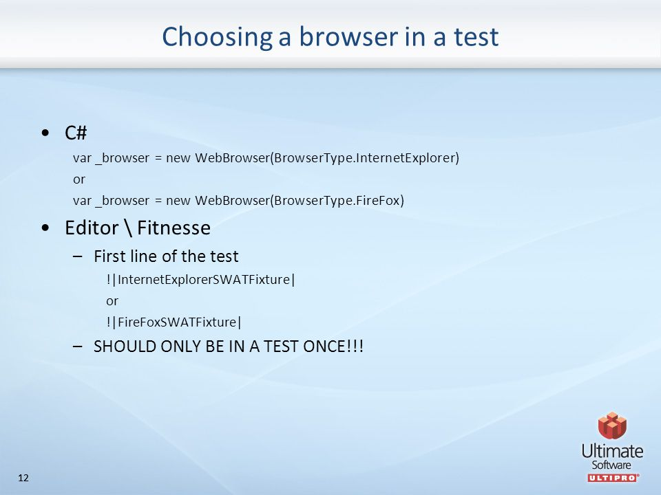 12 Choosing a browser in a test C# var _browser = new WebBrowser(BrowserType.InternetExplorer) or var _browser = new WebBrowser(BrowserType.FireFox) Editor \ Fitnesse –First line of the test !|InternetExplorerSWATFixture| or !|FireFoxSWATFixture| –SHOULD ONLY BE IN A TEST ONCE!!!