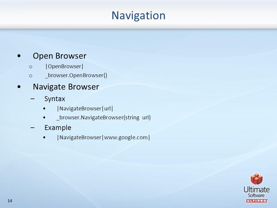 14 Navigation Open Browser o |OpenBrowser| o _browser.OpenBrowser() Navigate Browser –Syntax |NavigateBrowser|url| _browser.NavigateBrowser(string url) –Example |NavigateBrowser|www.google.com|