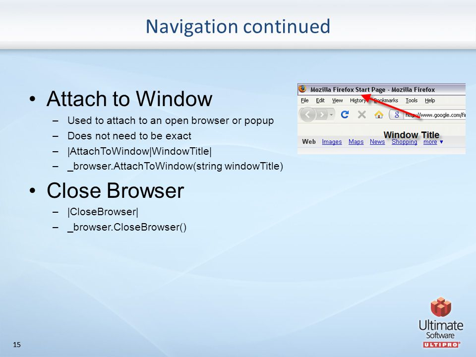 15 Navigation continued Attach to Window –Used to attach to an open browser or popup –Does not need to be exact –|AttachToWindow|WindowTitle| –_browser.AttachToWindow(string windowTitle) Close Browser –|CloseBrowser| –_browser.CloseBrowser()