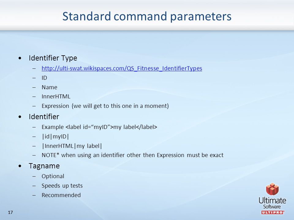 17 Standard command parameters Identifier Type –http://ulti-swat.wikispaces.com/QS_Fitnesse_IdentifierTypeshttp://ulti-swat.wikispaces.com/QS_Fitnesse_IdentifierTypes –ID –Name –InnerHTML –Expression (we will get to this one in a moment) Identifier –Example my label –|id|myID| –|InnerHTML|my label| –NOTE* when using an identifier other then Expression must be exact Tagname –Optional –Speeds up tests –Recommended