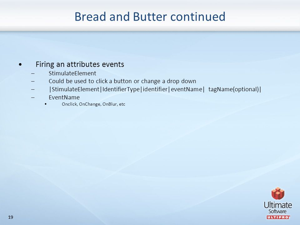 19 Bread and Butter continued Firing an attributes events –StimulateElement –Could be used to click a button or change a drop down –|StimulateElement|IdentifierType|identifier|eventName| tagName(optional)| –EventName Onclick, OnChange, OnBlur, etc