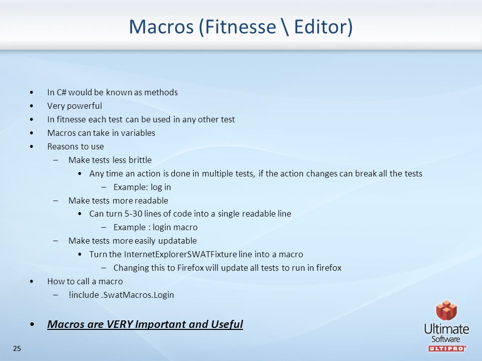 25 Macros (Fitnesse \ Editor) In C# would be known as methods Very powerful In fitnesse each test can be used in any other test Macros can take in variables Reasons to use –Make tests less brittle Any time an action is done in multiple tests, if the action changes can break all the tests –Example: log in –Make tests more readable Can turn 5-30 lines of code into a single readable line –Example : login macro –Make tests more easily updatable Turn the InternetExplorerSWATFixture line into a macro –Changing this to Firefox will update all tests to run in firefox How to call a macro –!include.SwatMacros.Login Macros are VERY Important and Useful