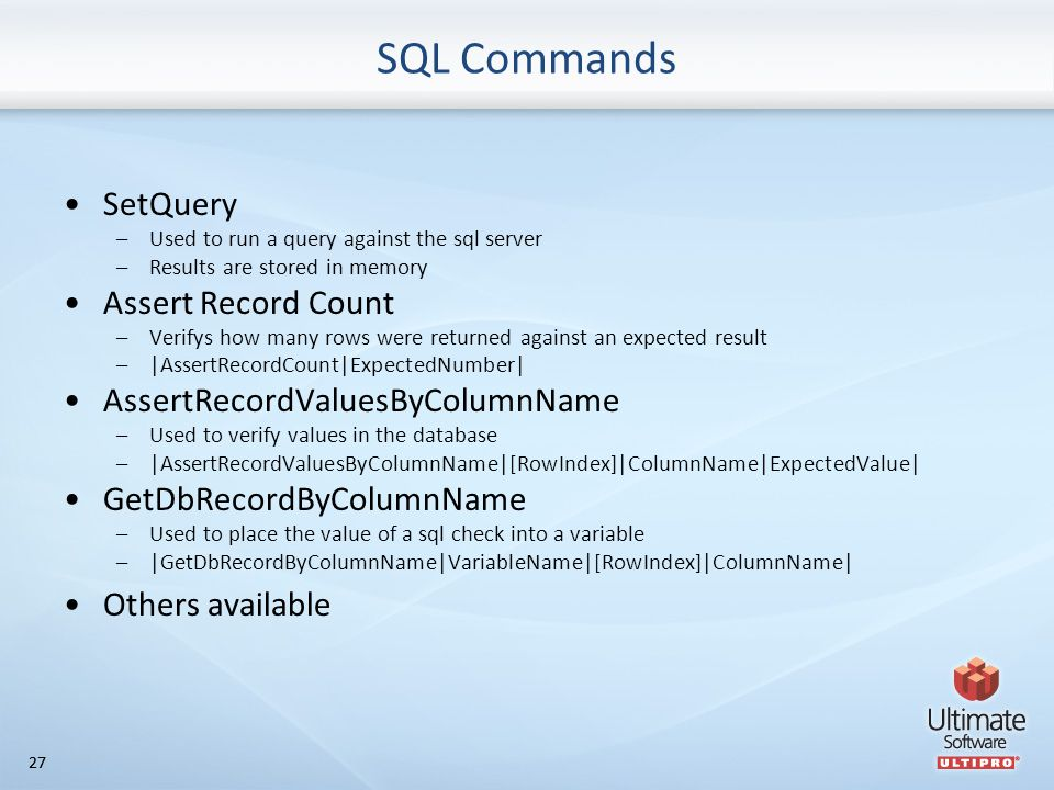 27 SQL Commands SetQuery –Used to run a query against the sql server –Results are stored in memory Assert Record Count –Verifys how many rows were returned against an expected result –|AssertRecordCount|ExpectedNumber| AssertRecordValuesByColumnName –Used to verify values in the database –|AssertRecordValuesByColumnName|[RowIndex]|ColumnName|ExpectedValue| GetDbRecordByColumnName –Used to place the value of a sql check into a variable –|GetDbRecordByColumnName|VariableName|[RowIndex]|ColumnName| Others available