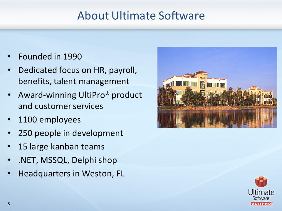 33 About Ultimate Software Founded in 1990 Dedicated focus on HR, payroll, benefits, talent management Award-winning UltiPro® product and customer services 1100 employees 250 people in development 15 large kanban teams.NET, MSSQL, Delphi shop Headquarters in Weston, FL