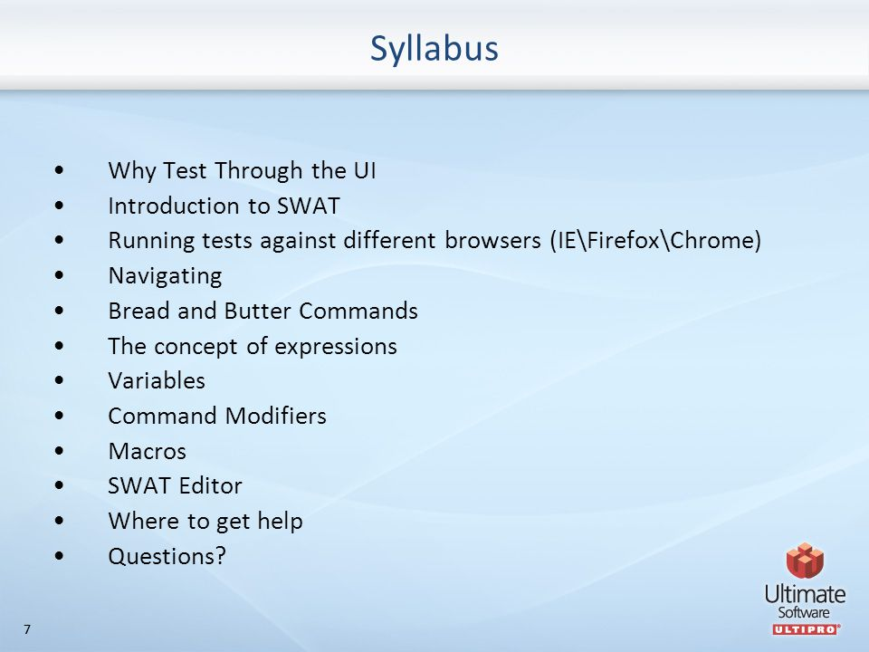 77 Syllabus Why Test Through the UI Introduction to SWAT Running tests against different browsers (IE\Firefox\Chrome) Navigating Bread and Butter Commands The concept of expressions Variables Command Modifiers Macros SWAT Editor Where to get help Questions