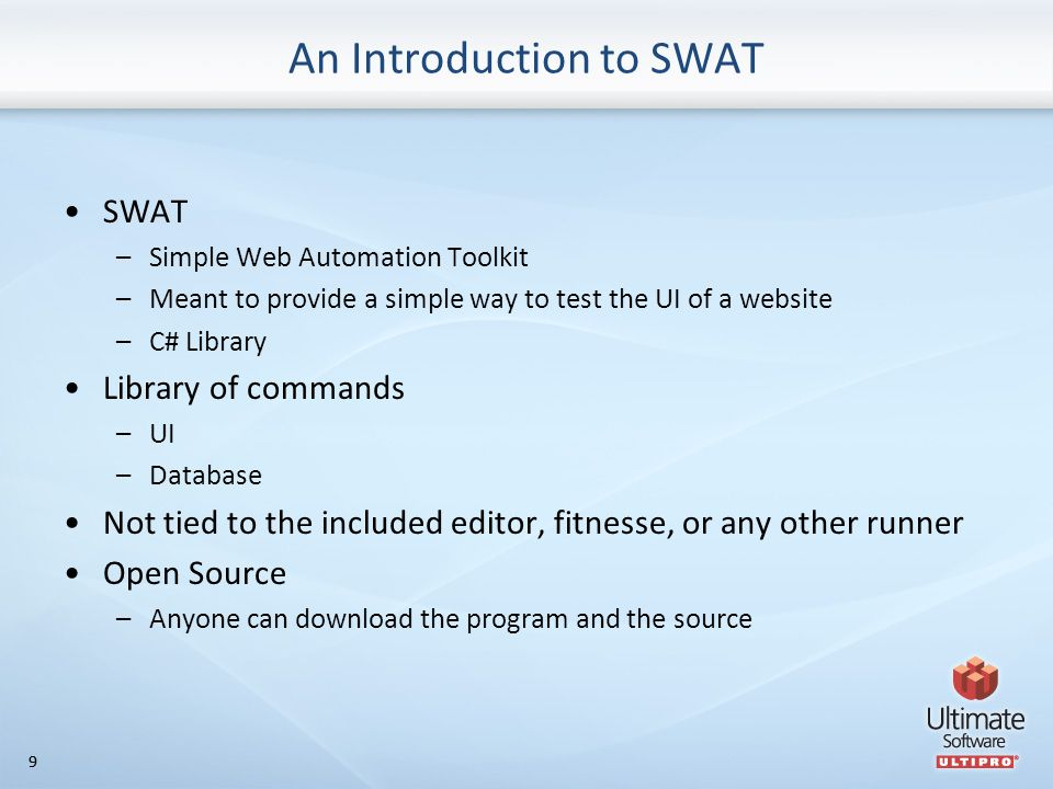 99 An Introduction to SWAT SWAT –Simple Web Automation Toolkit –Meant to provide a simple way to test the UI of a website –C# Library Library of commands –UI –Database Not tied to the included editor, fitnesse, or any other runner Open Source –Anyone can download the program and the source