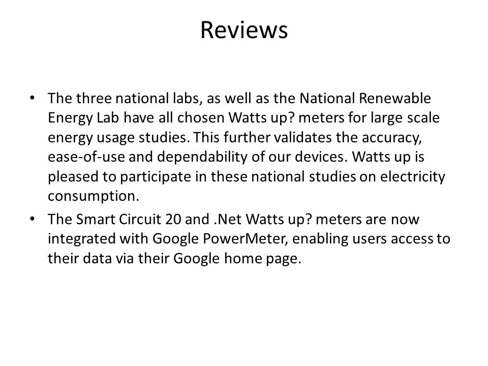 Reviews The three national labs, as well as the National Renewable Energy Lab have all chosen Watts up? meters for large scale energy usage studies. T