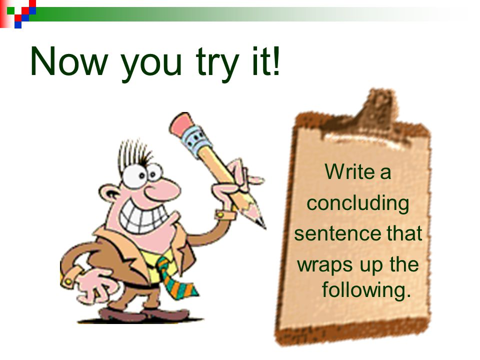 A concluding sentence never adds new information. If it is not in the paragraph or essay, it should not be in the wrap up sentence.