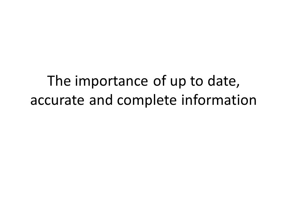 The importance of up to date, accurate and complete information