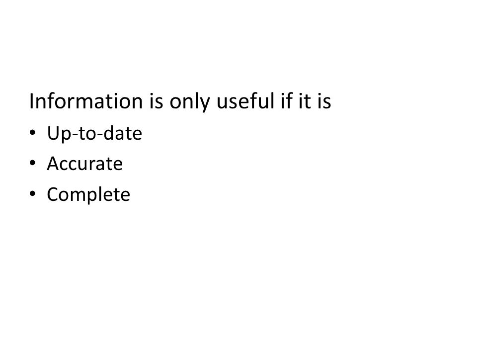Information is only useful if it is Up-to-date Accurate Complete