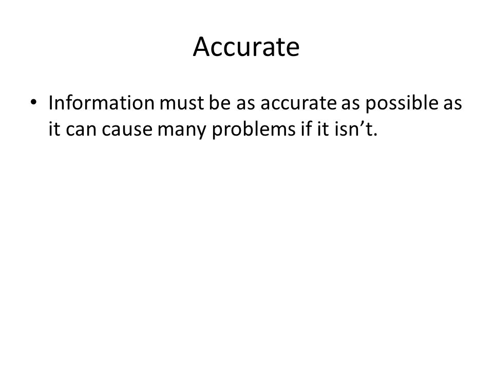 Accurate Information must be as accurate as possible as it can cause many problems if it isn't.
