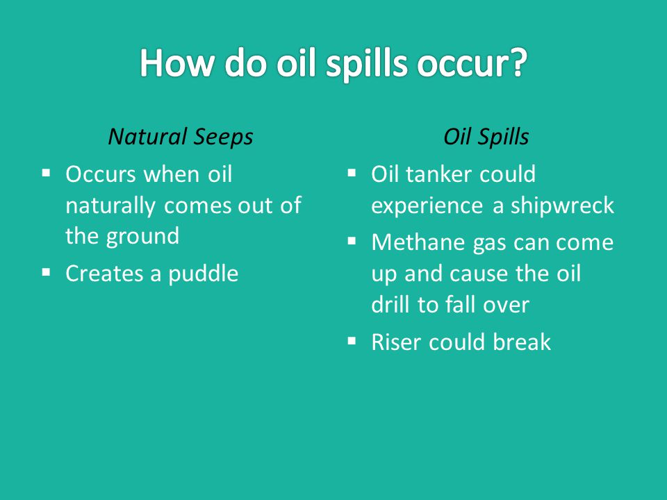 Natural Seeps  Occurs when oil naturally comes out of the ground  Creates a puddle Oil Spills  Oil tanker could experience a shipwreck  Methane gas can come up and cause the oil drill to fall over  Riser could break