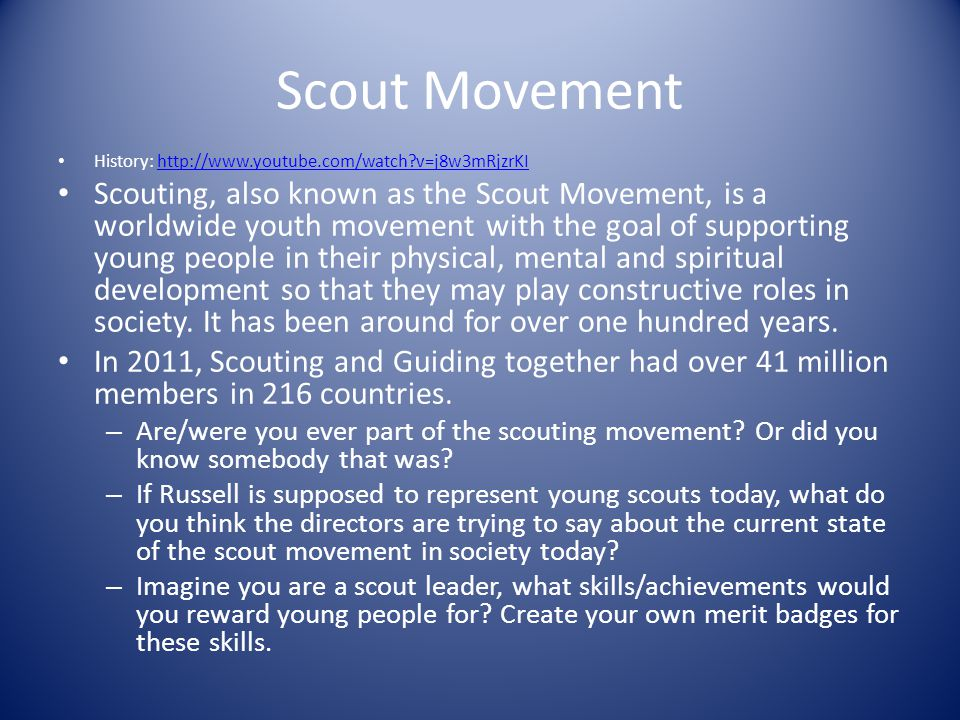 Scout Movement History:   v=j8w3mRjzrKIhttp://  v=j8w3mRjzrKI Scouting, also known as the Scout Movement, is a worldwide youth movement with the goal of supporting young people in their physical, mental and spiritual development so that they may play constructive roles in society.