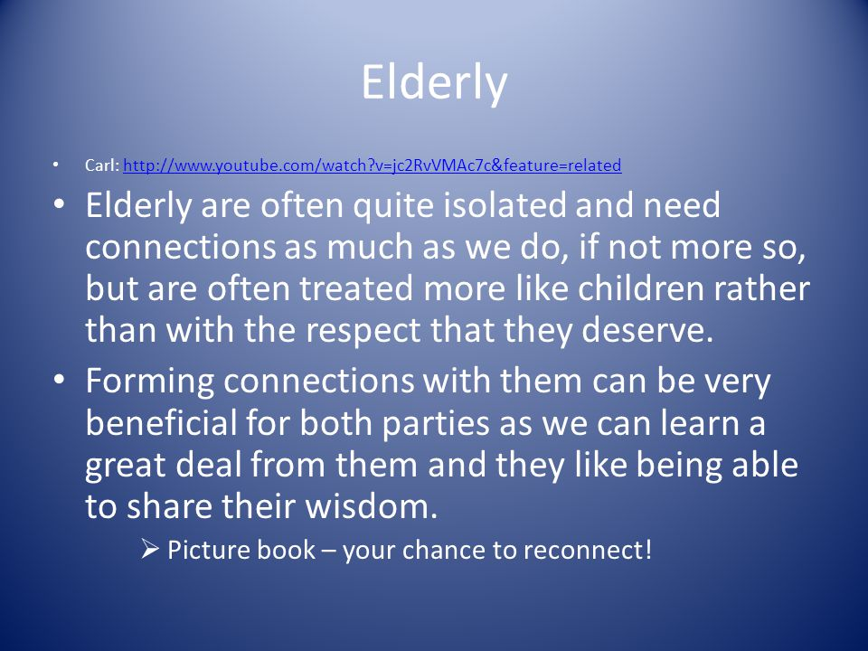 Elderly Carl:   v=jc2RvVMAc7c&feature=relatedhttp://  v=jc2RvVMAc7c&feature=related Elderly are often quite isolated and need connections as much as we do, if not more so, but are often treated more like children rather than with the respect that they deserve.