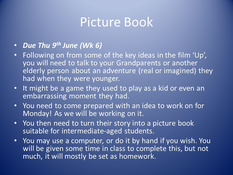 Picture Book Due Thu 9 th June (Wk 6) Following on from some of the key ideas in the film 'Up', you will need to talk to your Grandparents or another elderly person about an adventure (real or imagined) they had when they were younger.