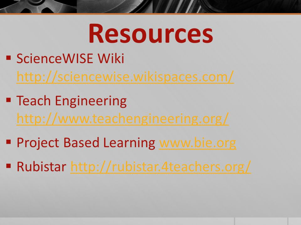 Resources  ScienceWISE Wiki http://sciencewise.wikispaces.com/ http://sciencewise.wikispaces.com/  Teach Engineering http://www.teachengineering.org/ http://www.teachengineering.org/  Project Based Learning www.bie.orgwww.bie.org  Rubistar http://rubistar.4teachers.org/http://rubistar.4teachers.org/