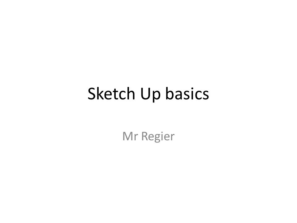 Sketch Up basics Mr Regier