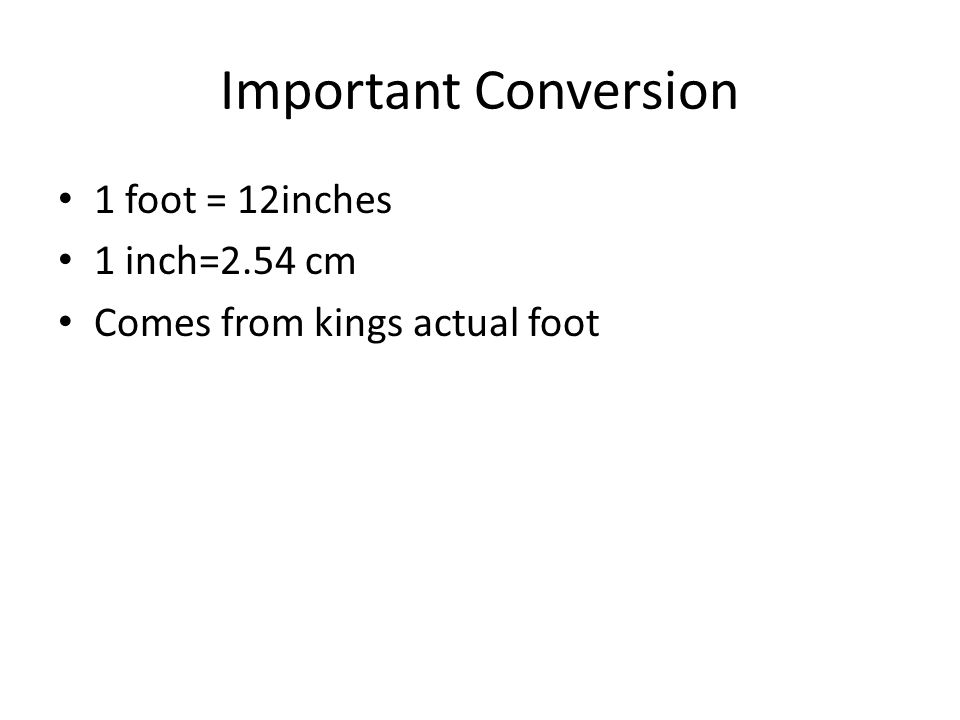 Important Conversion 1 foot = 12inches 1 inch=2.54 cm Comes from kings actual foot