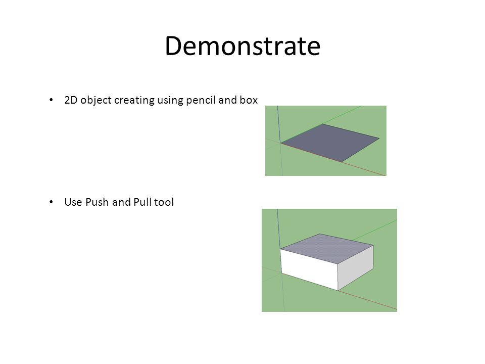 Demonstrate 2D object creating using pencil and box Use Push and Pull tool