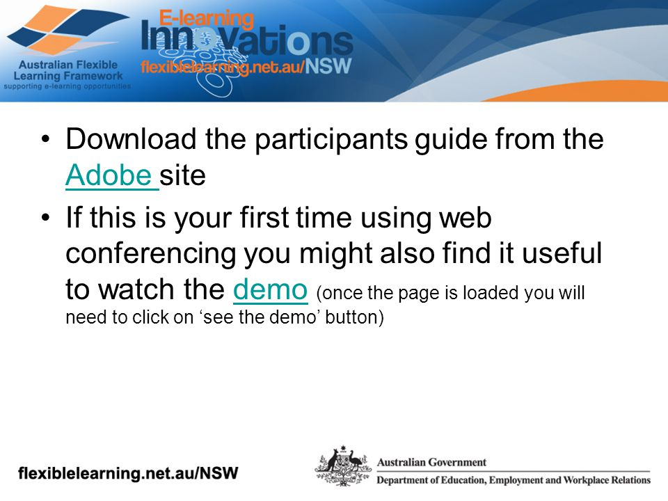 Download the participants guide from the Adobe site Adobe If this is your first time using web conferencing you might also find it useful to watch the demo (once the page is loaded you will need to click on 'see the demo' button)demo