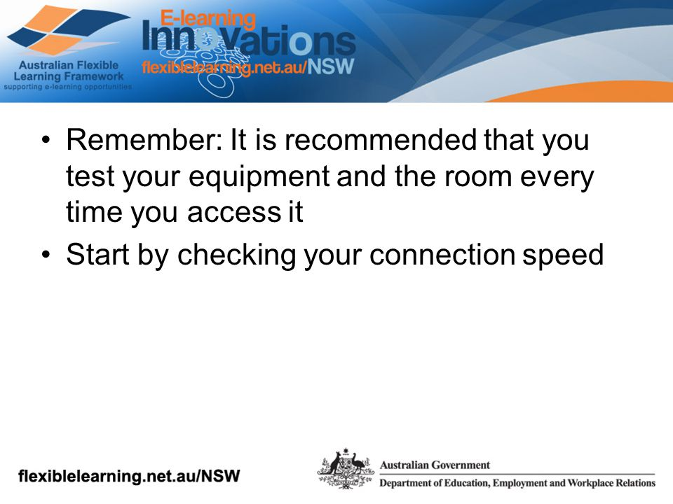 Remember: It is recommended that you test your equipment and the room every time you access it Start by checking your connection speed