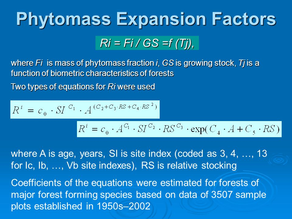 Phytomass Expansion Factors where Fi is mass of phytomass fraction i, GS is growing stock, Tj is a function of biometric characteristics of forests where A is age, years, SI is site index (coded as 3, 4, …, 13 for Ic, Ib, …, Vb site indexes), RS is relative stocking Coefficients of the equations were estimated for forests of major forest forming species based on data of 3507 sample plots established in 1950s–2002 Ri = Fi / GS =f (Tj), Two types of equations for Ri were used