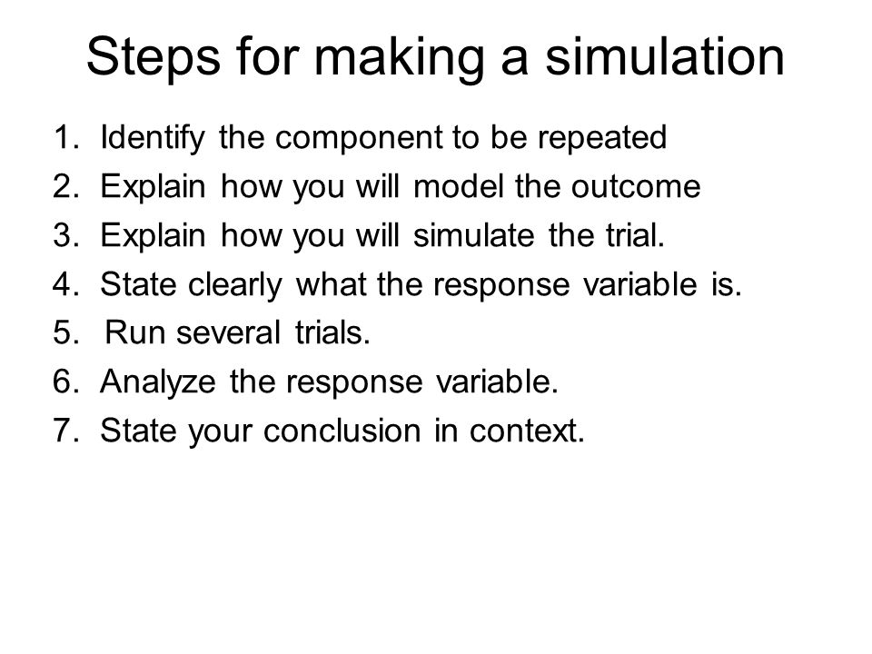 Steps for making a simulation 1. Identify the component to be repeated 2. Explain how you will model the outcome 3. Explain how you will simulate the