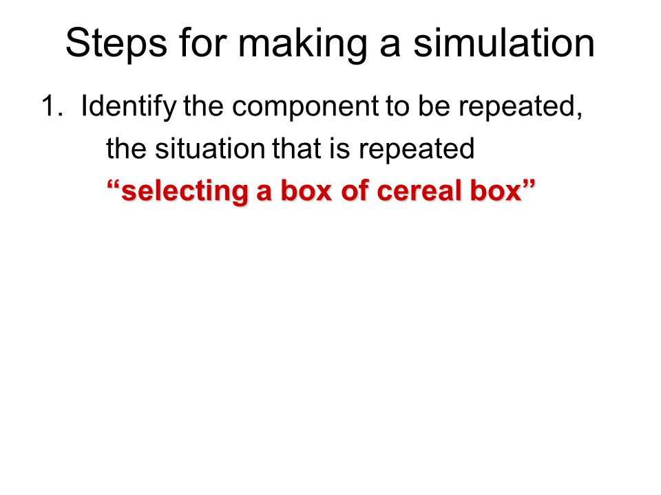 """Steps for making a simulation 1. Identify the component to be repeated, the situation that is repeated """"selecting a box of cereal box"""""""