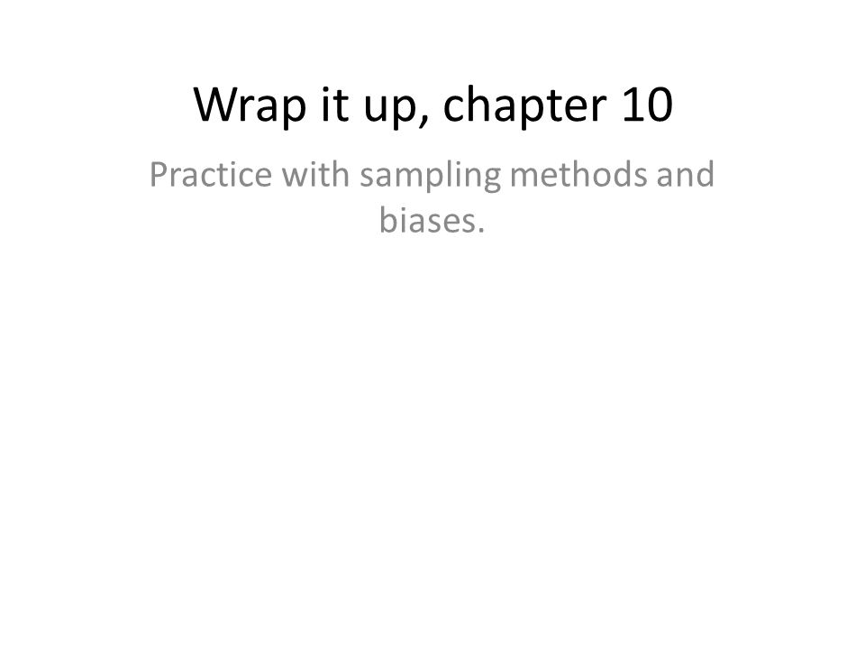 Wrap it up, chapter 10 Practice with sampling methods and biases.