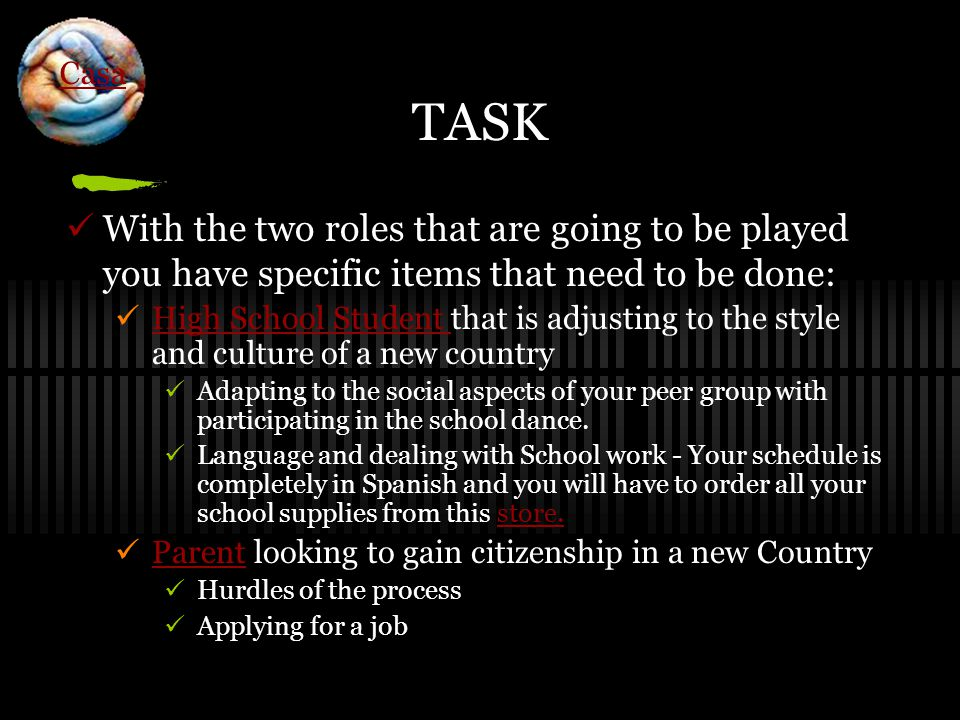 TASK With the two roles that are going to be played you have specific items that need to be done: High School Student that is adjusting to the style and culture of a new country High School Student Adapting to the social aspects of your peer group with participating in the school dance.