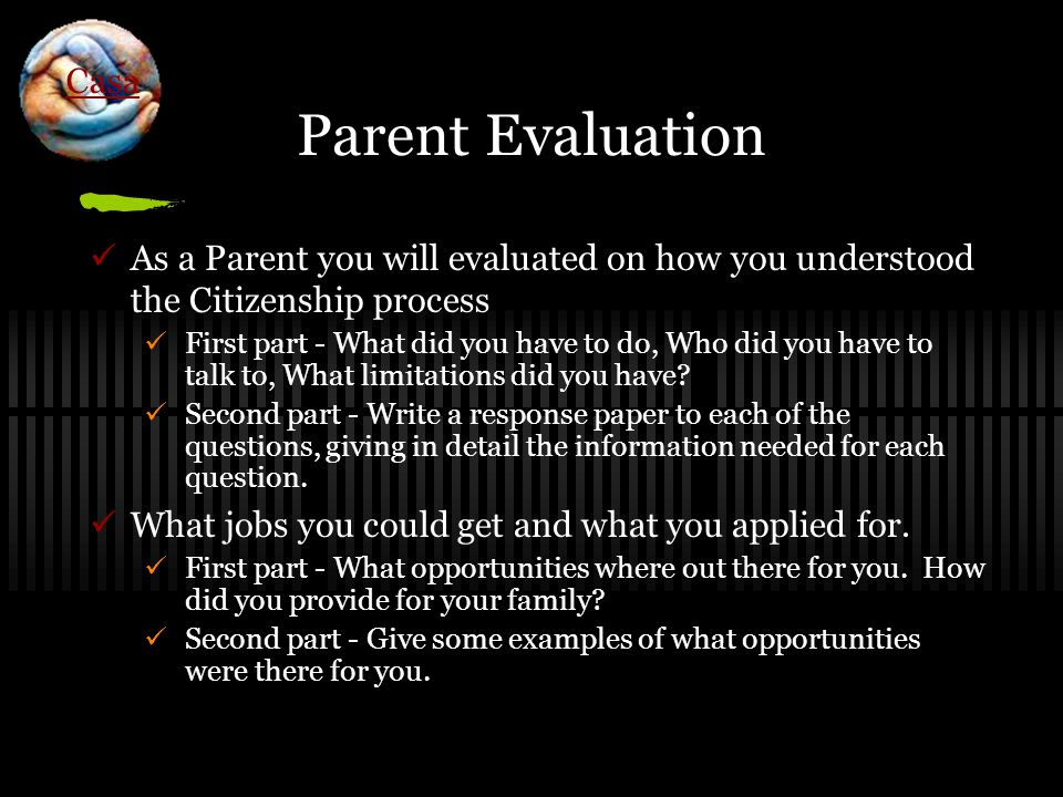 Parent Evaluation As a Parent you will evaluated on how you understood the Citizenship process First part - What did you have to do, Who did you have to talk to, What limitations did you have.