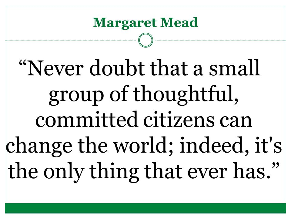 Margaret Mead Never doubt that a small group of thoughtful, committed citizens can change the world; indeed, it s the only thing that ever has.