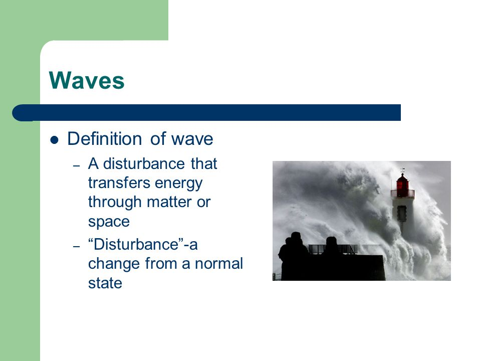 Definition of wave – A disturbance that transfers energy through matter or space – Disturbance -a change from a normal state