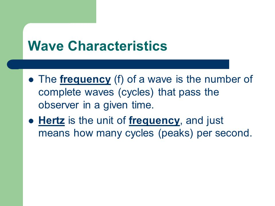Wave Characteristics The frequency (f) of a wave is the number of complete waves (cycles) that pass the observer in a given time.