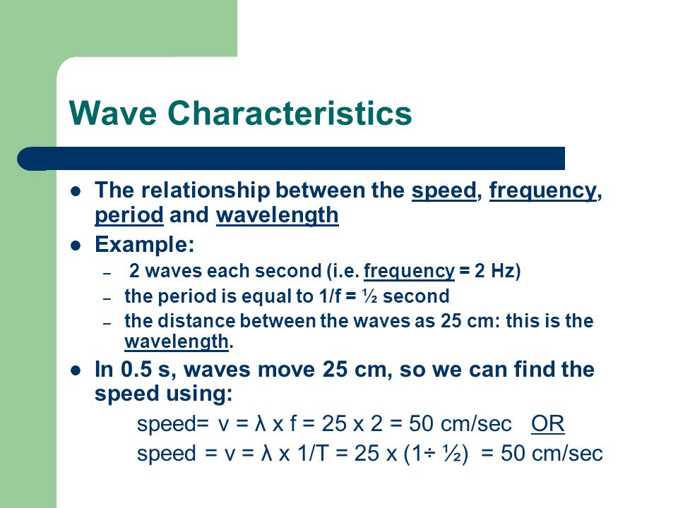 Wave Characteristics The relationship between the speed, frequency, period and wavelength Example: – 2 waves each second (i.e.