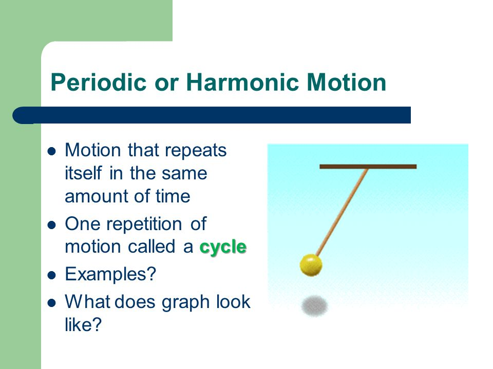 Periodic or Harmonic Motion Motion that repeats itself in the same amount of time cycle One repetition of motion called a cycle Examples.