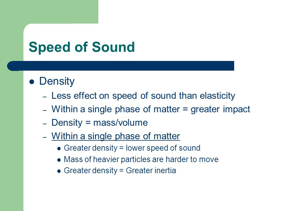 Speed of Sound Density – Less effect on speed of sound than elasticity – Within a single phase of matter = greater impact – Density = mass/volume – Within a single phase of matter Greater density = lower speed of sound Mass of heavier particles are harder to move Greater density = Greater inertia