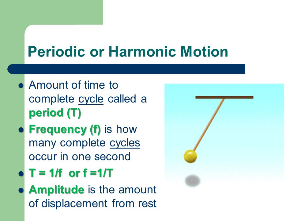 period (T) Amount of time to complete cycle called a period (T) Frequency (f) Frequency (f) is how many complete cycles occur in one second T = 1/f or f =1/T T = 1/f or f =1/T Amplitude Amplitude is the amount of displacement from rest Periodic or Harmonic Motion