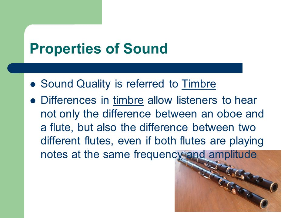 Properties of Sound Sound Quality is referred to Timbre Differences in timbre allow listeners to hear not only the difference between an oboe and a flute, but also the difference between two different flutes, even if both flutes are playing notes at the same frequency and amplitude