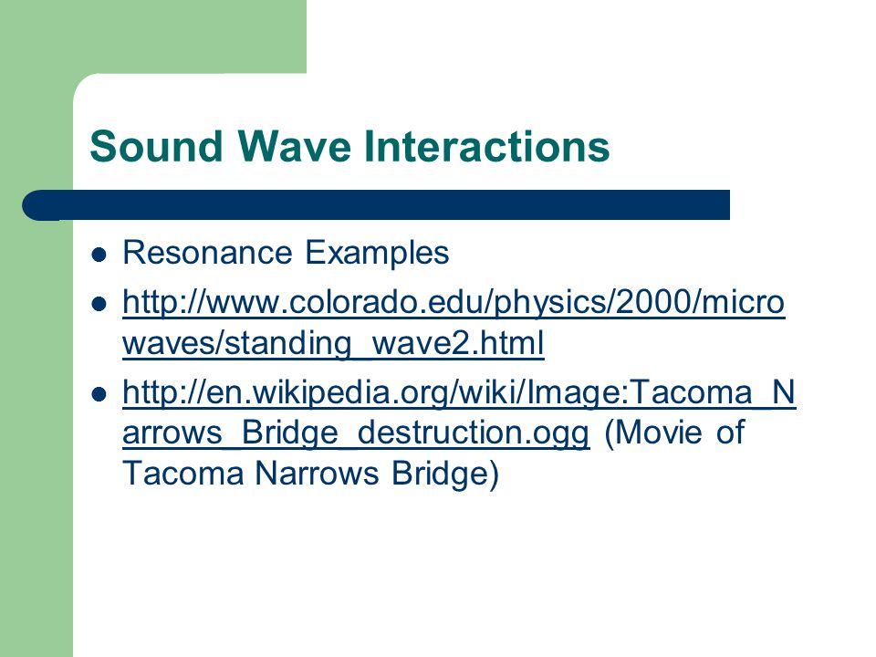 Sound Wave Interactions Resonance Examples http://www.colorado.edu/physics/2000/micro waves/standing_wave2.html http://www.colorado.edu/physics/2000/micro waves/standing_wave2.html http://en.wikipedia.org/wiki/Image:Tacoma_N arrows_Bridge_destruction.ogg (Movie of Tacoma Narrows Bridge) http://en.wikipedia.org/wiki/Image:Tacoma_N arrows_Bridge_destruction.ogg