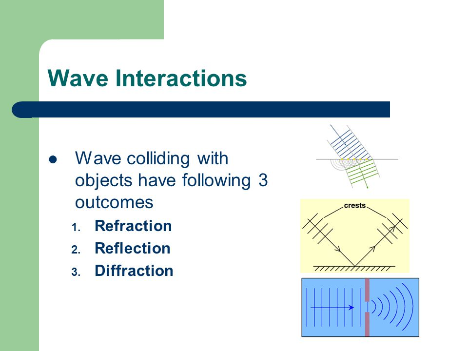 Wave Interactions Wave colliding with objects have following 3 outcomes 1.