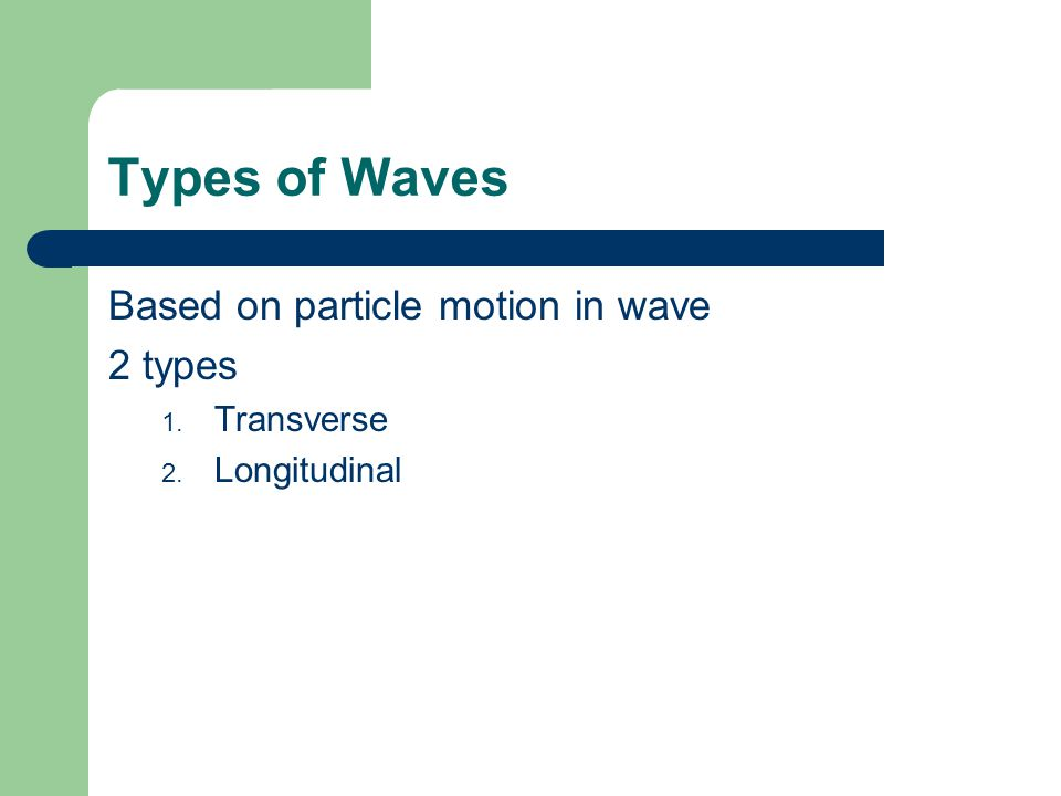 Types of Waves Based on particle motion in wave 2 types 1. Transverse 2. Longitudinal
