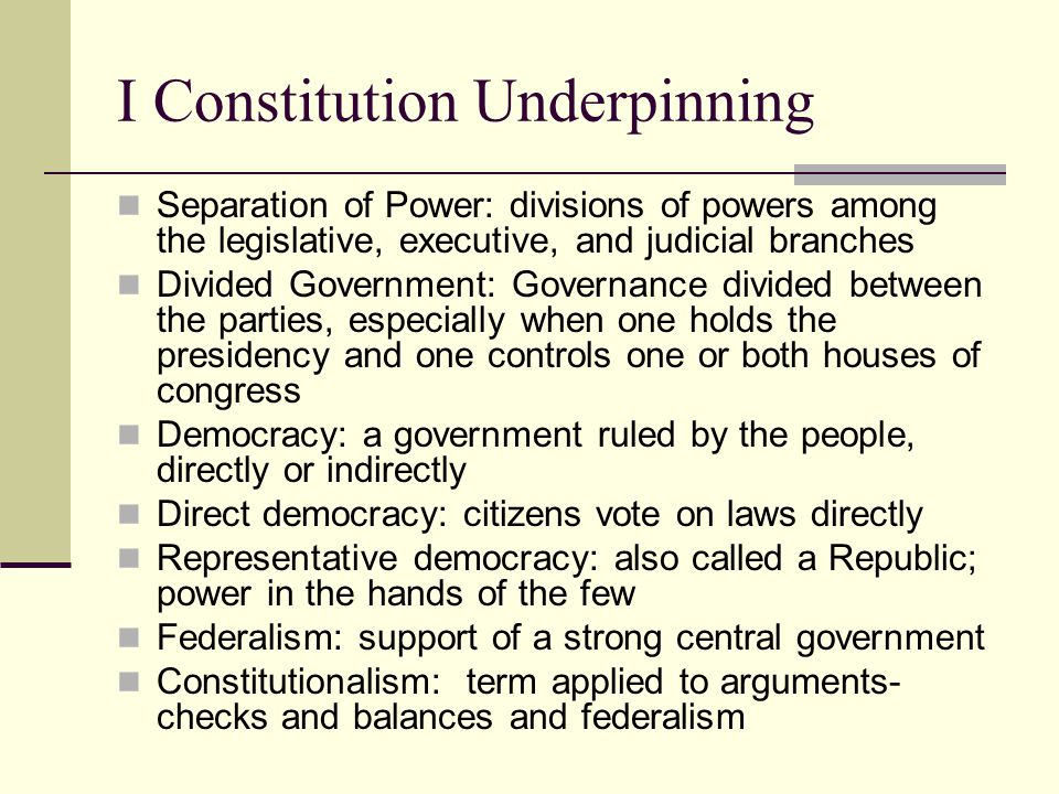 I Constitution Underpinning Separation of Power: divisions of powers among the legislative, executive, and judicial branches Divided Government: Gover