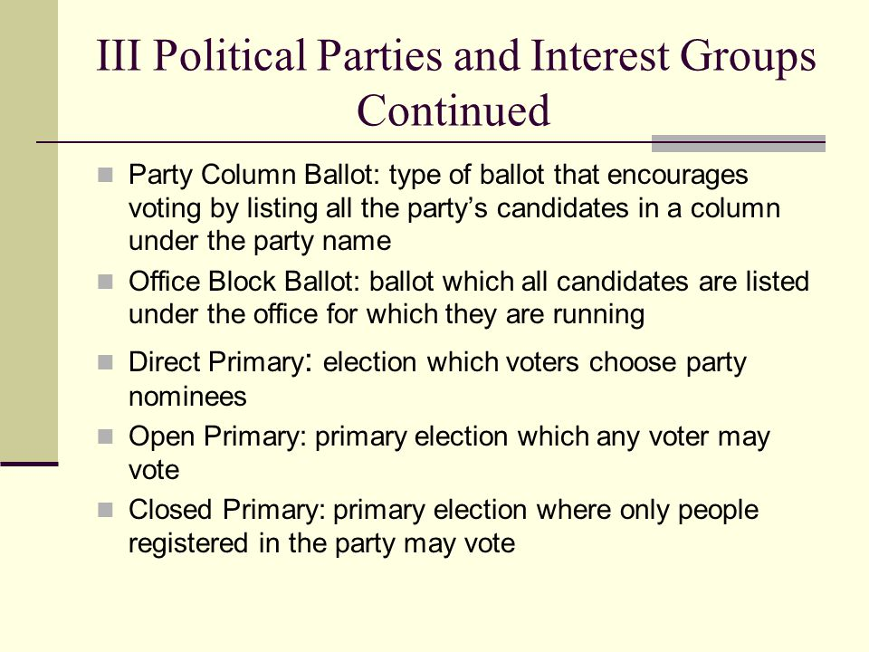 III Political Parties and Interest Groups Continued Party Column Ballot: type of ballot that encourages voting by listing all the party's candidates i