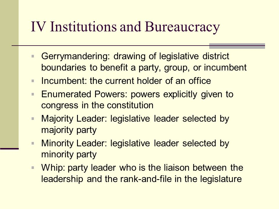 IV Institutions and Bureaucracy Continued Filibuster: procedural practice in the Senate whereby a Senator refuses to relinquish the floor and thereby delays procedure Cloture: procedure for terminating debate, especially filibusters Standing Committee: a permanent committee established in a legislature Pocket Veto: a veto from the President Override: congress reserves president veto, requires 2/3 majority Executive Privilege: the right to keep executive communications confidential Office of Management and Budget: presidential staff agency that serves as a clearing house for budgetary requests and management improvements for government agencies Executive agreement: agreement between the president and other world leaders