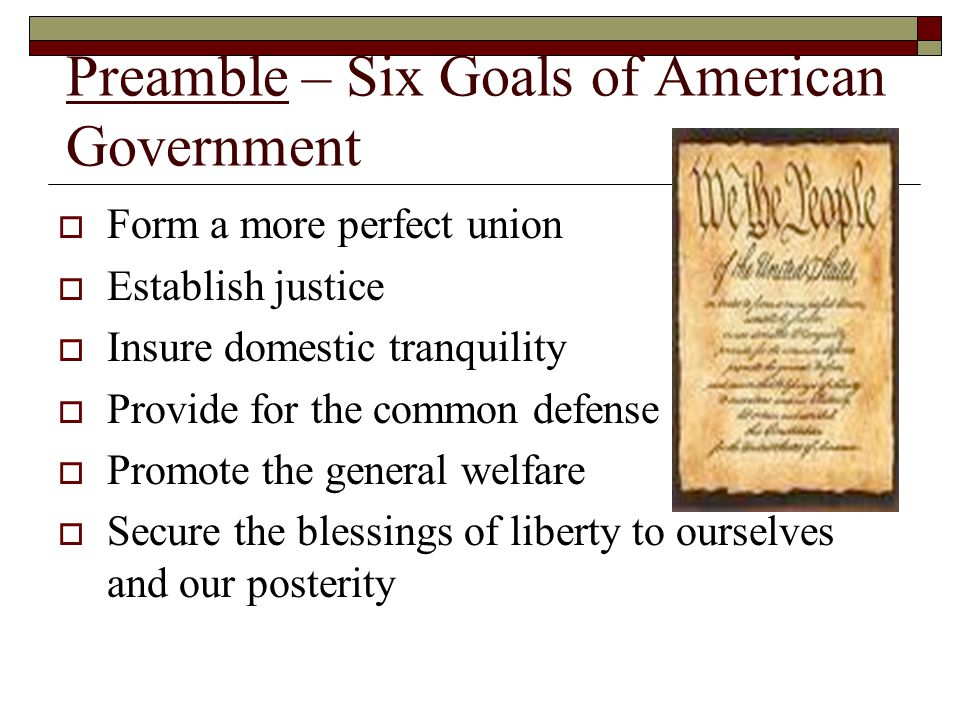 Preamble – Six Goals of American Government  Form a more perfect union  Establish justice  Insure domestic tranquility  Provide for the common def