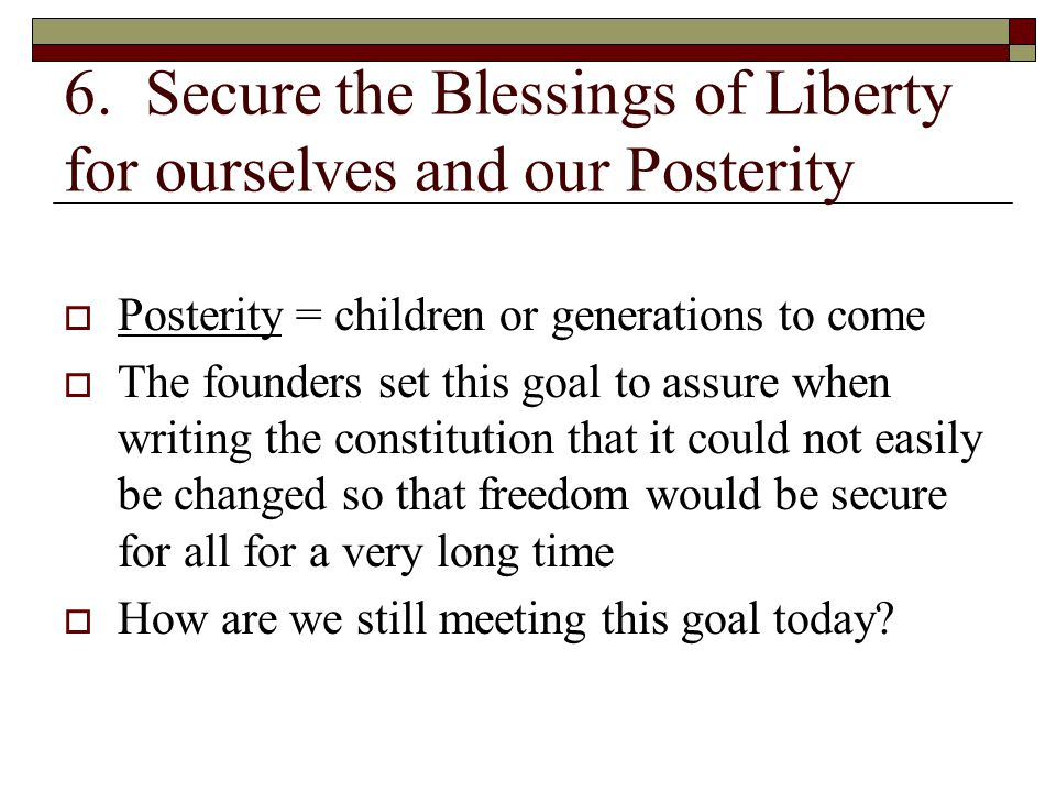 6. Secure the Blessings of Liberty for ourselves and our Posterity  Posterity = children or generations to come  The founders set this goal to assur