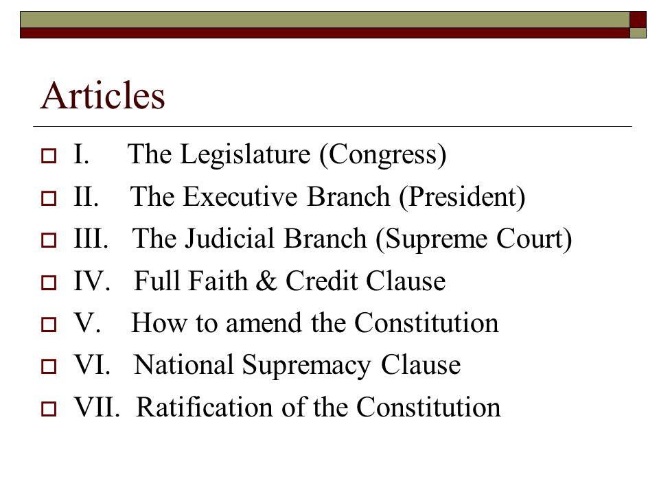 Articles  I. The Legislature (Congress)  II. The Executive Branch (President)  III. The Judicial Branch (Supreme Court)  IV. Full Faith & Credit C